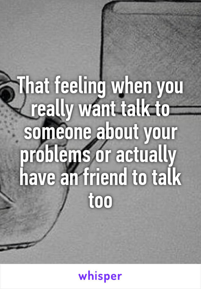 That feeling when you really want talk to someone about your problems or actually  have an friend to talk too