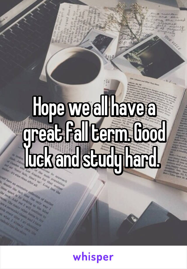 Hope we all have a great fall term. Good luck and study hard.