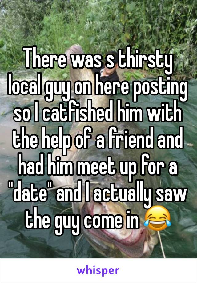 "There was s thirsty local guy on here posting so I catfished him with the help of a friend and had him meet up for a ""date"" and I actually saw the guy come in 😂"