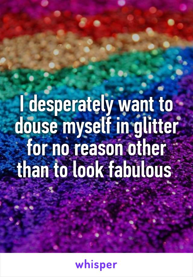 I desperately want to douse myself in glitter for no reason other than to look fabulous