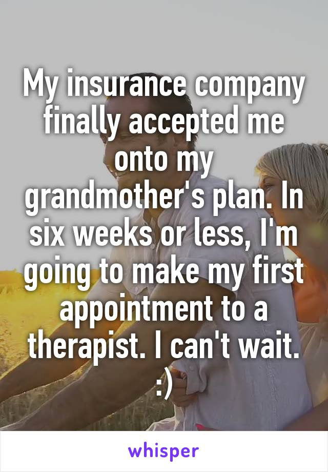 My insurance company finally accepted me onto my grandmother's plan. In six weeks or less, I'm going to make my first appointment to a therapist. I can't wait. :)
