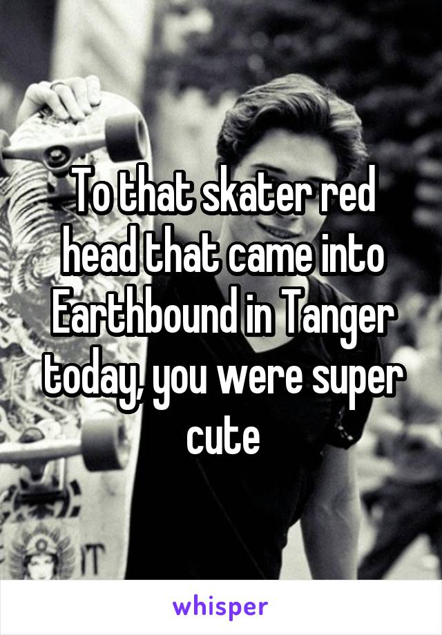 To that skater red head that came into Earthbound in Tanger today, you were super cute