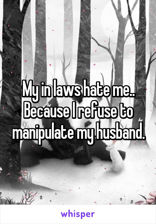 My in laws hate me.. Because I refuse to manipulate my husband.