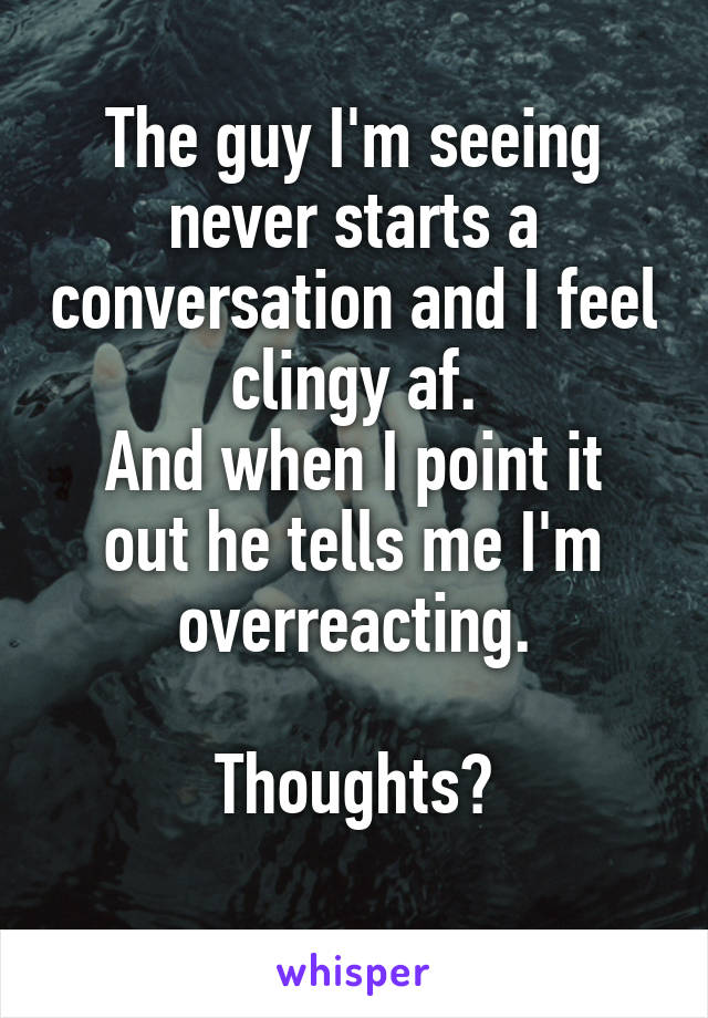 The guy I'm seeing never starts a conversation and I feel clingy af. And when I point it out he tells me I'm overreacting.  Thoughts?