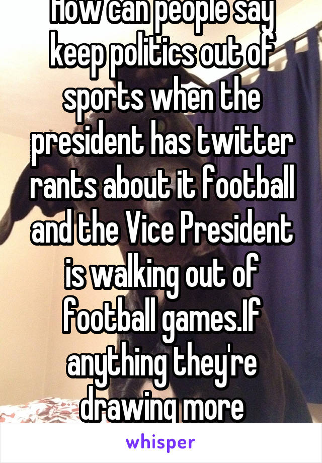 How can people say keep politics out of sports when the president has twitter rants about it football and the Vice President is walking out of football games.If anything they're drawing more attention