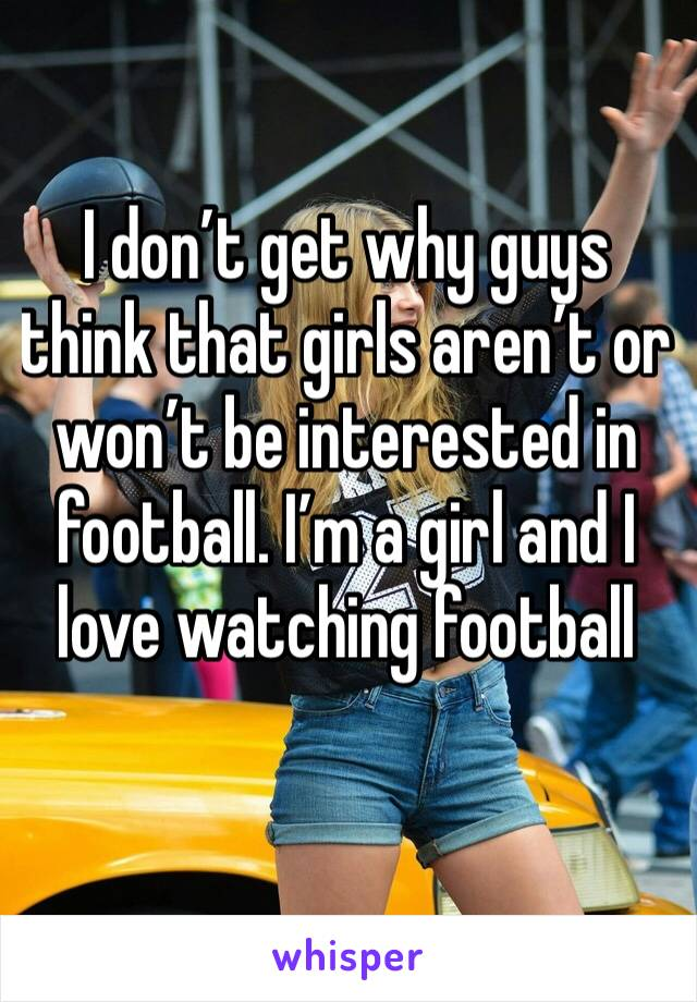 I don't get why guys think that girls aren't or won't be interested in football. I'm a girl and I love watching football