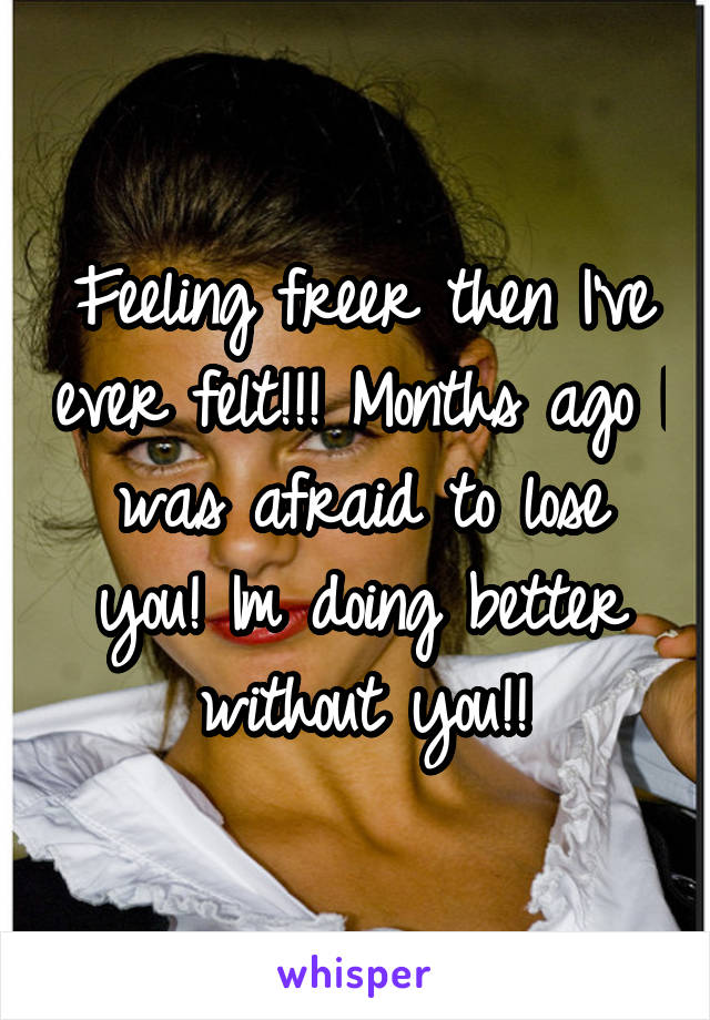 Feeling freer then I've ever felt!!! Months ago I was afraid to lose you! Im doing better without you!!