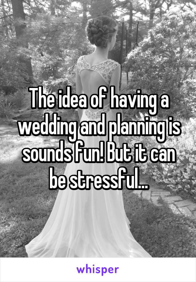 The idea of having a wedding and planning is sounds fun! But it can be stressful...