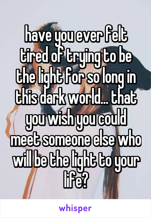 have you ever felt tired of trying to be the light for so long in this dark world... that you wish you could meet someone else who will be the light to your life?