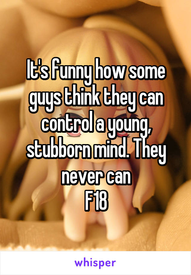 It's funny how some guys think they can control a young, stubborn mind. They never can F18