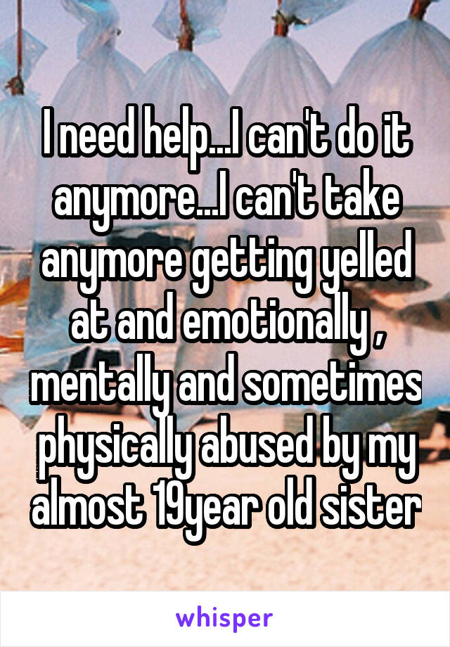 I need help...I can't do it anymore...I can't take anymore getting yelled at and emotionally , mentally and sometimes physically abused by my almost 19year old sister