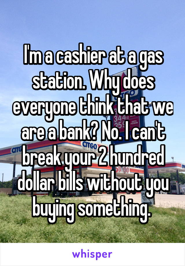 I'm a cashier at a gas station. Why does everyone think that we are a bank? No. I can't break your 2 hundred dollar bills without you buying something.