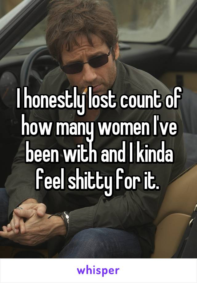I honestly lost count of how many women I've been with and I kinda feel shitty for it.