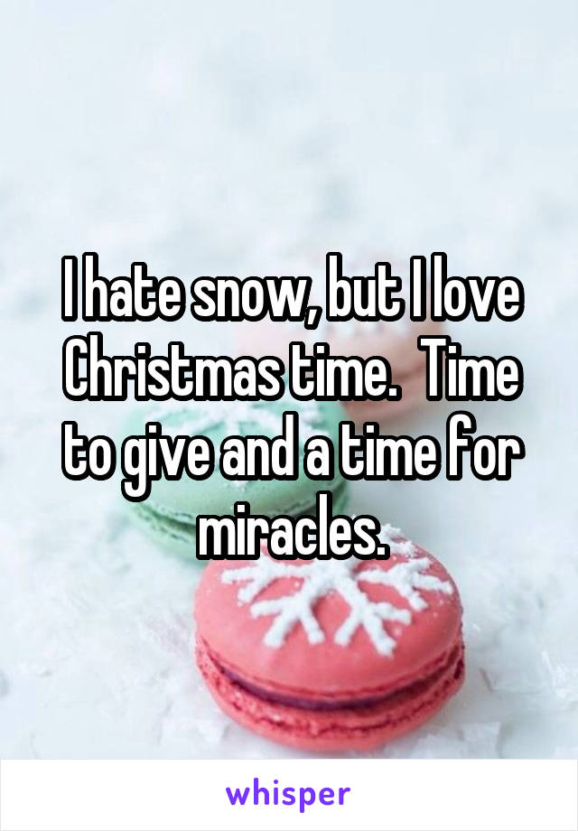 I hate snow, but I love Christmas time.  Time to give and a time for miracles.