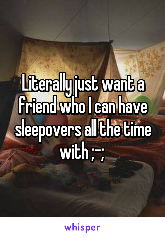 Literally just want a friend who I can have sleepovers all the time with ;-;