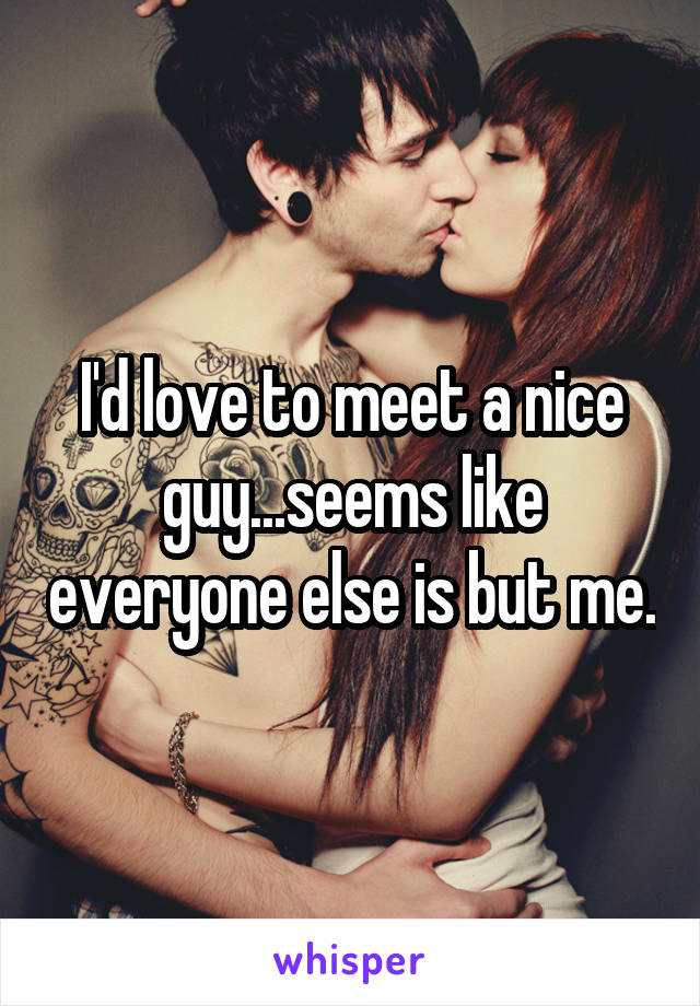 I'd love to meet a nice guy...seems like everyone else is but me.