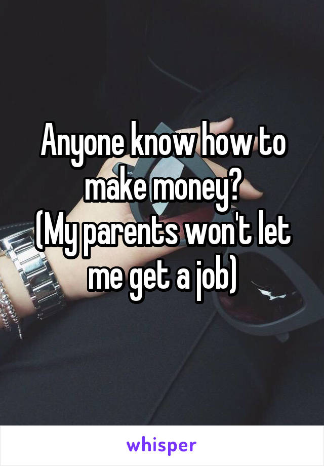 Anyone know how to make money? (My parents won't let me get a job)