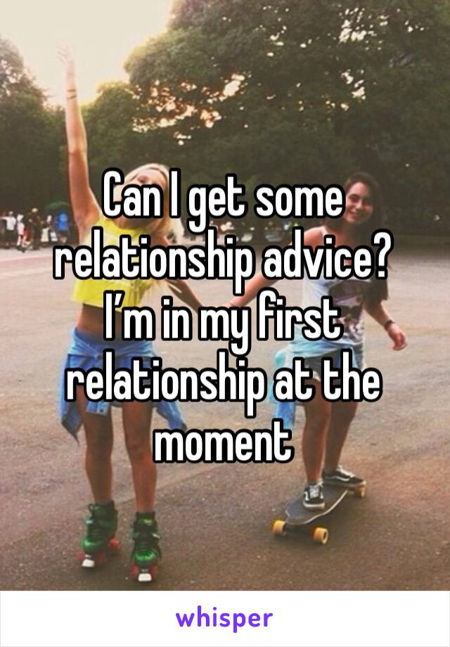 Can I get some relationship advice? I'm in my first relationship at the moment