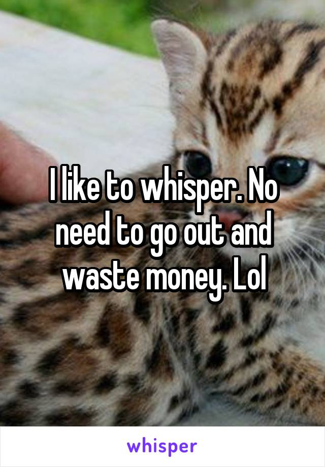 I like to whisper. No need to go out and waste money. Lol