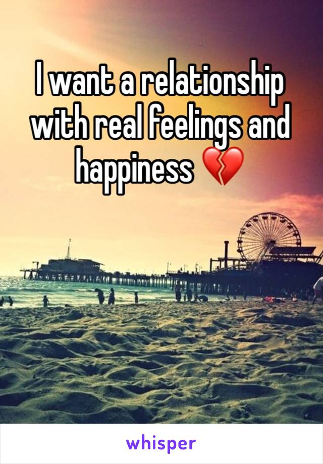 I want a relationship with real feelings and happiness 💔