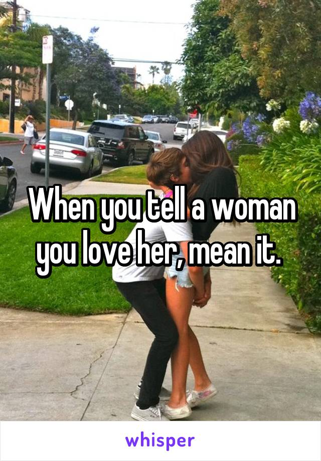 When you tell a woman you love her, mean it.