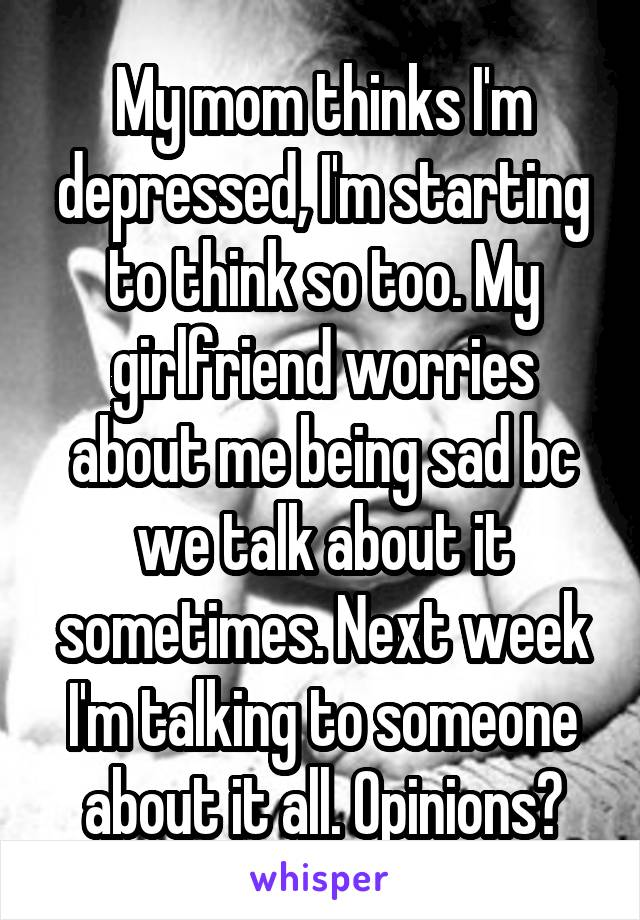 My mom thinks I'm depressed, I'm starting to think so too. My girlfriend worries about me being sad bc we talk about it sometimes. Next week I'm talking to someone about it all. Opinions?