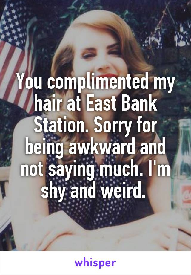 You complimented my hair at East Bank Station. Sorry for being awkward and not saying much. I'm shy and weird.