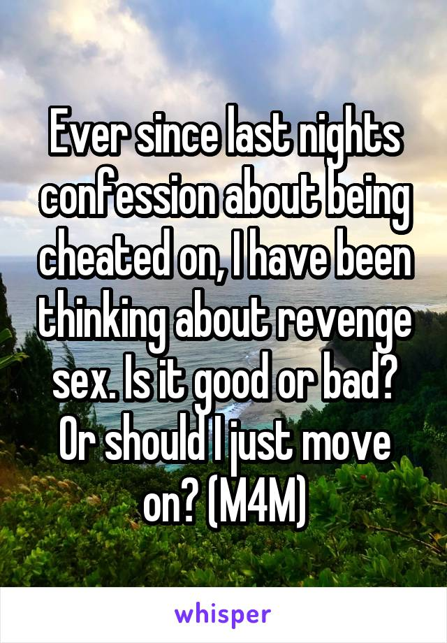 Ever since last nights confession about being cheated on, I have been thinking about revenge sex. Is it good or bad? Or should I just move on? (M4M)