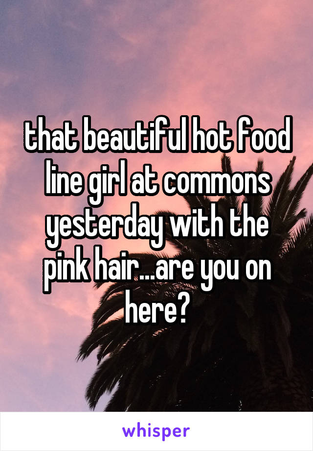 that beautiful hot food line girl at commons yesterday with the pink hair...are you on here?