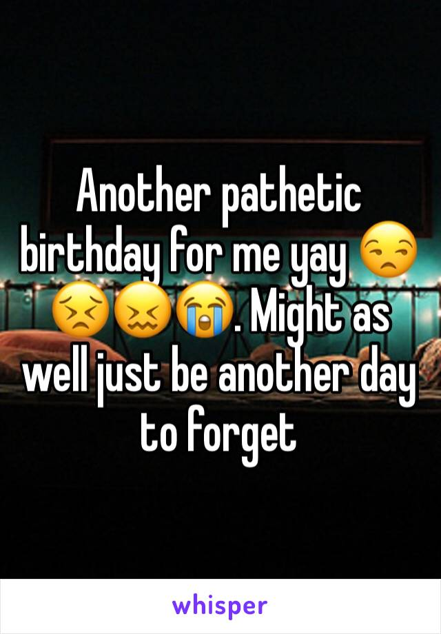 Another pathetic birthday for me yay 😒😣😖😭. Might as well just be another day to forget
