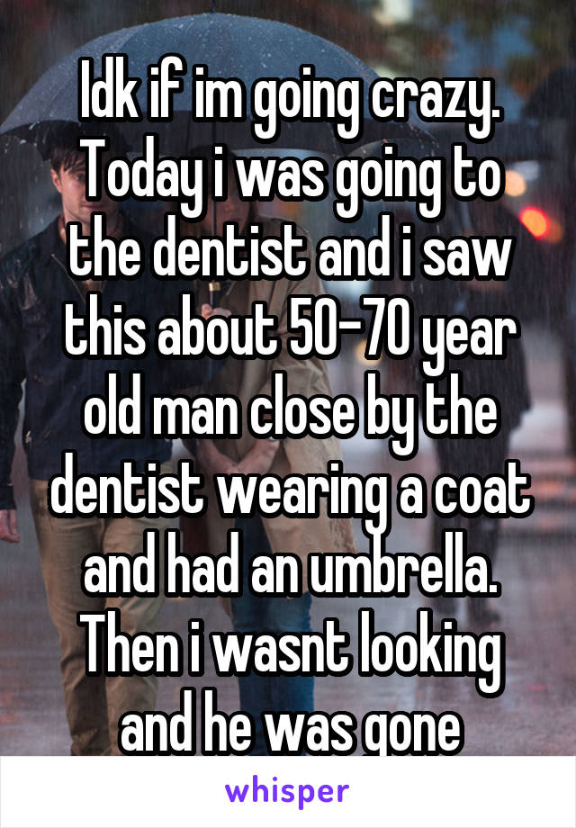 Idk if im going crazy. Today i was going to the dentist and i saw this about 50-70 year old man close by the dentist wearing a coat and had an umbrella. Then i wasnt looking and he was gone