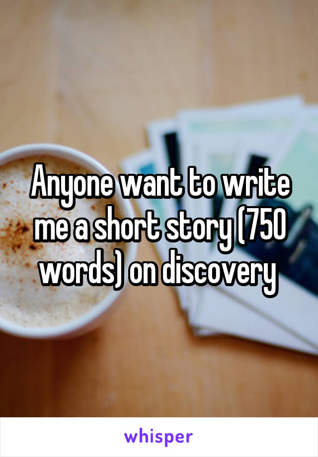 Anyone want to write me a short story (750 words) on discovery