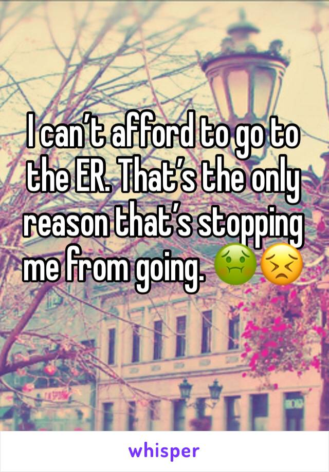 I can't afford to go to the ER. That's the only reason that's stopping me from going. 🤢😣