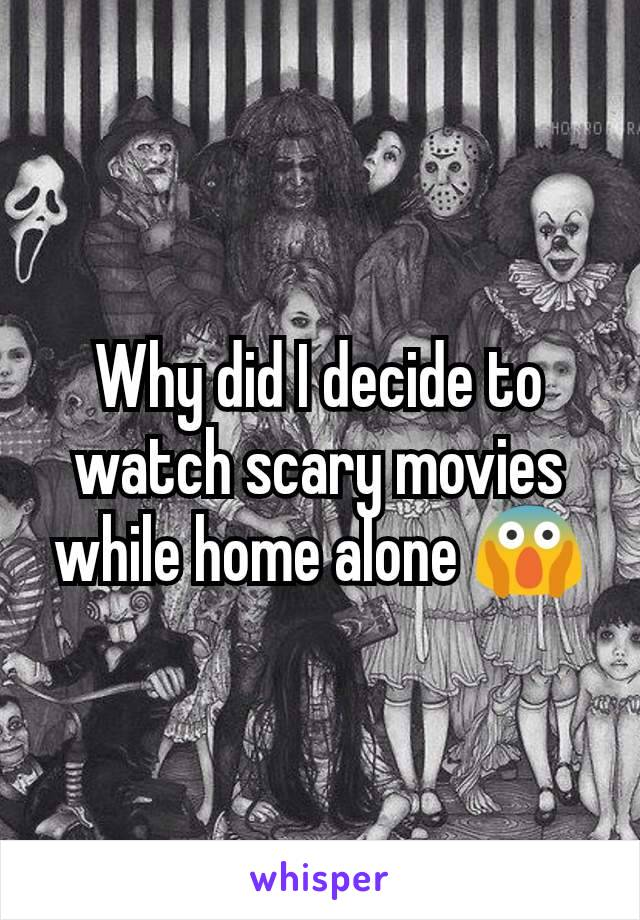 Why did I decide to watch scary movies while home alone 😱