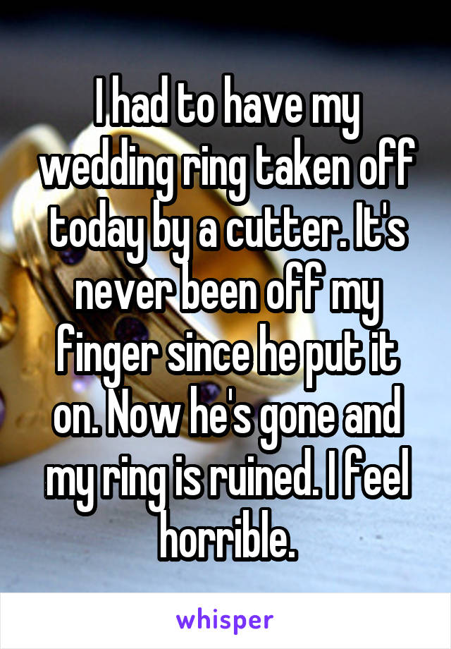 I had to have my wedding ring taken off today by a cutter. It's never been off my finger since he put it on. Now he's gone and my ring is ruined. I feel horrible.