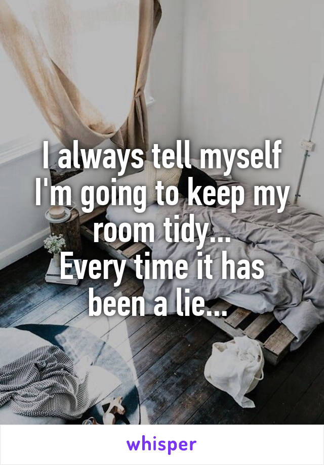 I always tell myself I'm going to keep my room tidy... Every time it has been a lie...