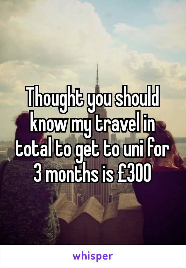 Thought you should know my travel in total to get to uni for 3 months is £300