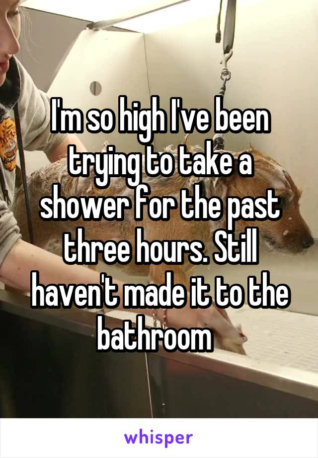 I'm so high I've been trying to take a shower for the past three hours. Still haven't made it to the bathroom