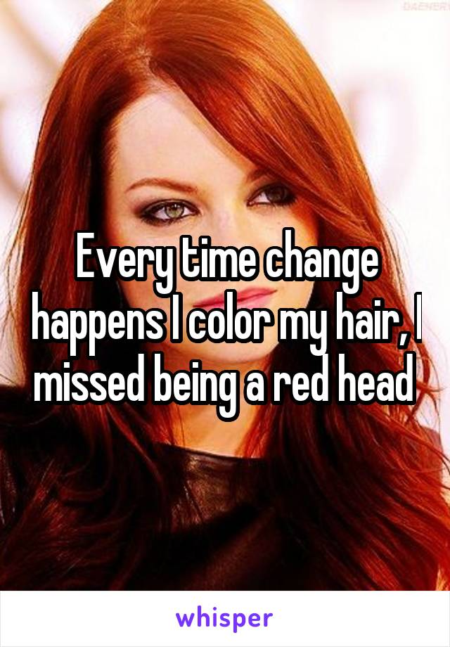 Every time change happens I color my hair, I missed being a red head