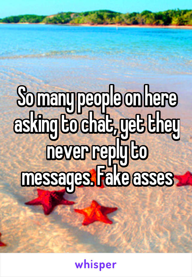 So many people on here asking to chat, yet they never reply to messages. Fake asses