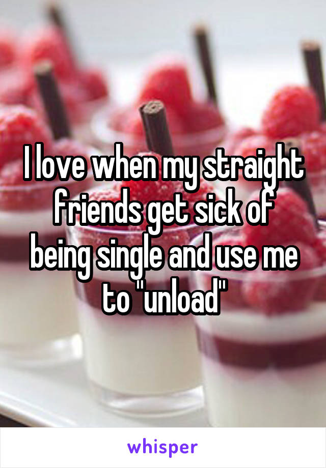 """I love when my straight friends get sick of being single and use me to """"unload"""""""