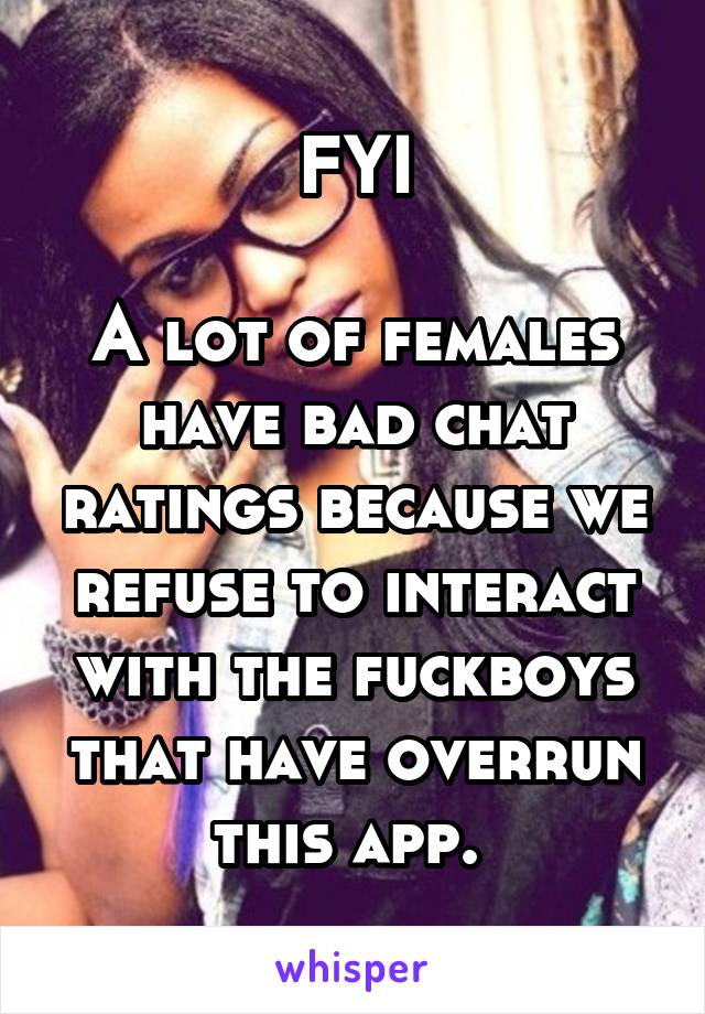 FYI  A lot of females have bad chat ratings because we refuse to interact with the fuckboys that have overrun this app.