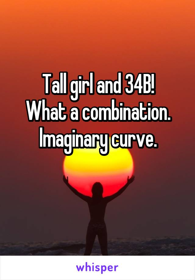 Tall girl and 34B! What a combination. Imaginary curve.