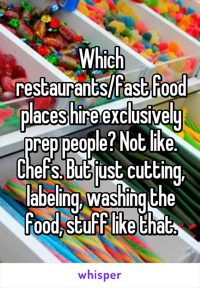 Which restaurants/fast food places hire exclusively prep people? Not like. Chefs. But just cutting, labeling, washing the food, stuff like that.