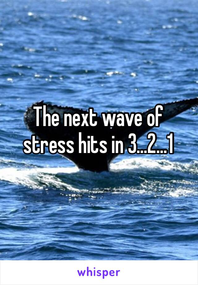 The next wave of stress hits in 3…2…1