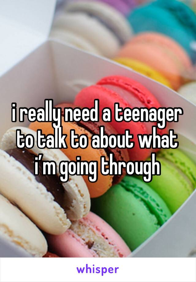 i really need a teenager to talk to about what i'm going through