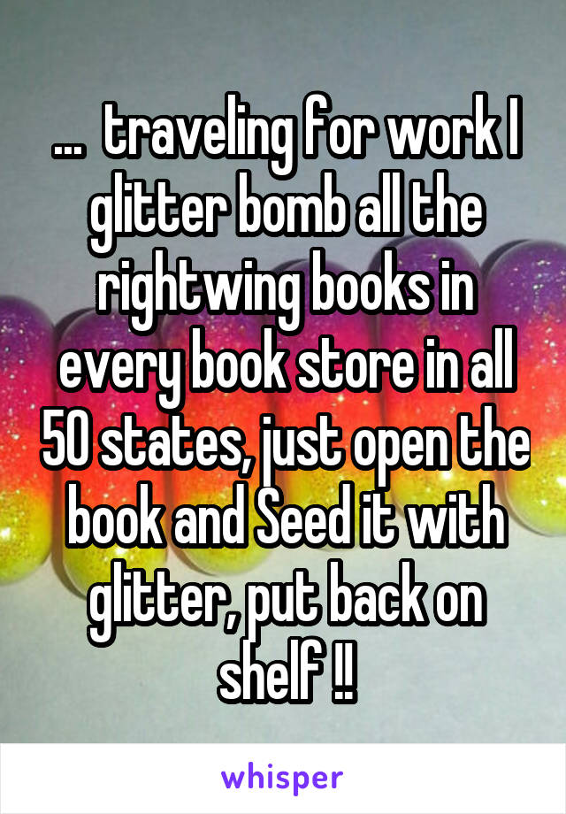 ...  traveling for work I glitter bomb all the rightwing books in every book store in all 50 states, just open the book and Seed it with glitter, put back on shelf !!