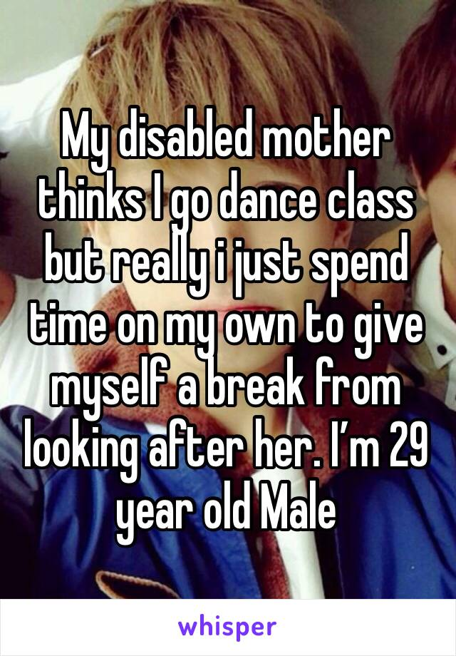 My disabled mother thinks I go dance class but really i just spend time on my own to give myself a break from looking after her. I'm 29 year old Male