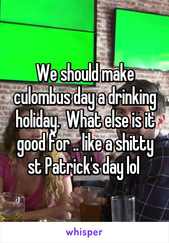 We should make culombus day a drinking holiday.  What else is it good for .. like a shitty st Patrick's day lol