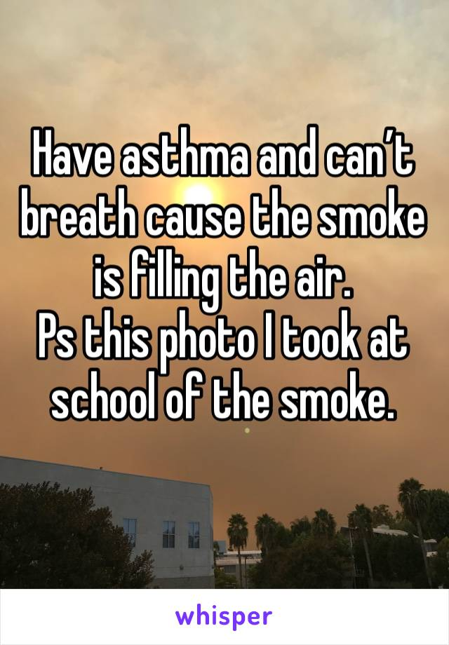 Have asthma and can't breath cause the smoke is filling the air.  Ps this photo I took at school of the smoke.